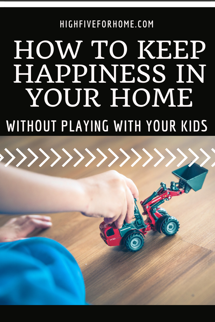 How To Keep Happiness In Your Home Without Playing With Your Kids