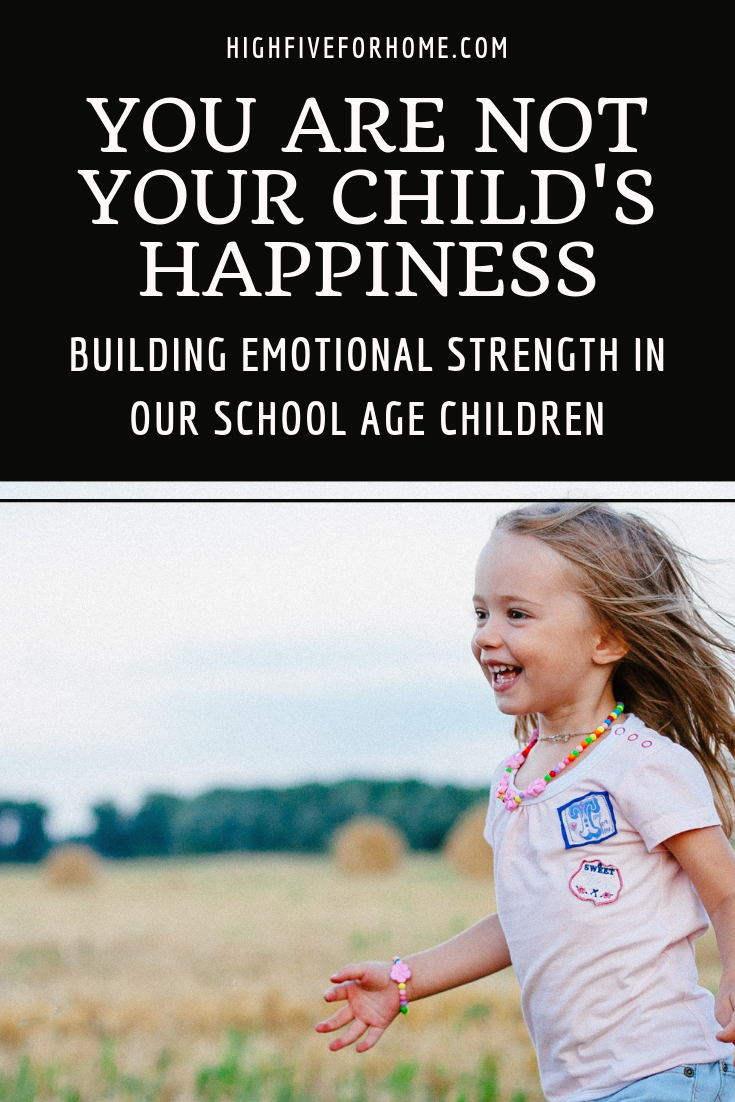 You Are Not Your Child's Happiness: Building Emotional Strength In Our School Age Children